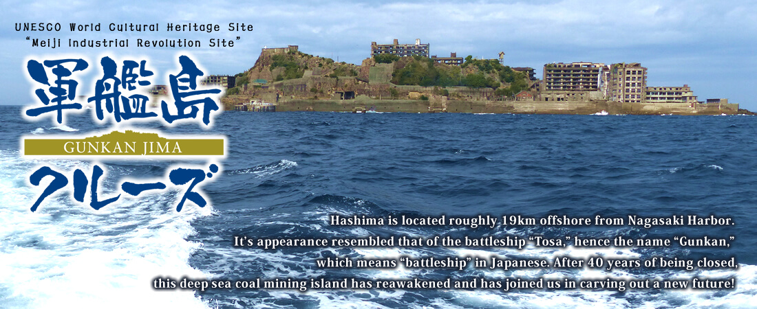 "Hashima is located roughly 19km offshore from Nagasaki Harbor. It's appearance resembled that of the battleship ""Tosa,"" hence the name ""Gunkan,"" which means ""battleship"" in Japanese. After 40 years of being closed, this deep sea coal mining island has reawakened and has joined us in carving out a new future!"